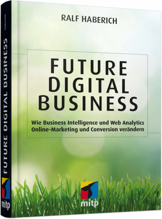 Future Digital Business - Wie Business Intelligence und Web Analytics Conversion verändern / Autor:  Haberich, Ralf, 978-3-95845-019-6