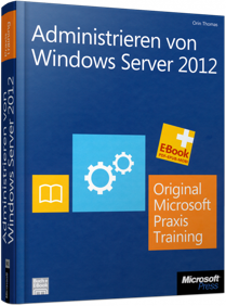 Administrieren von Windows Server 2012 - Original Microsoft Praxistraining f�r Examen 70-411 / Autor:  Thomas, Orin, 978-3-86645-481-1